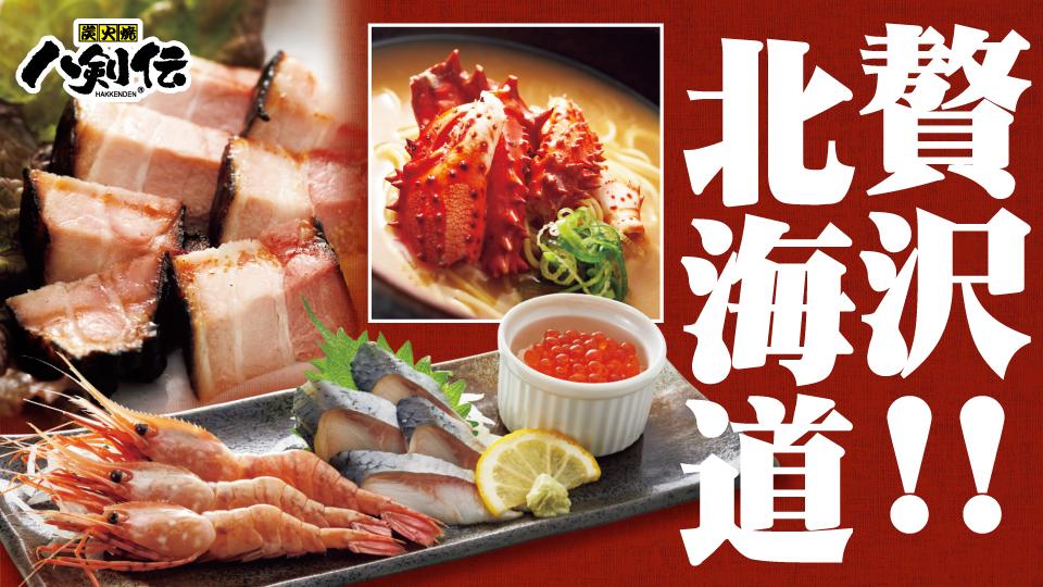 八剣伝 日本うまいもの紀行-北海道- 北海道の美味しい海鮮や地元で愛されている食材を揃えました。北海道を贅沢に味わう晩酌をぜひお楽しみください。